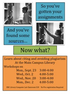 "At the top are two black and white photographs of students looking for books. Text says, ""So you've gotten your assignments,"" ""And you've found some sources..."" ""Now what?"" ""Learn about citing and avoiding plagiarism at the Main Campus Library Workshops on Mon. Sept. 23 3:00 - 4:00, Wed. Oct. 2 4:00 - 5:00, Wed. Nov. 20 3:00 - 4:00, Mon. Dec. 2 4:00 - 5:00 ERC Library Computer Lab Classroom 520 No Pre-registration Required"""