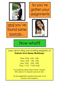 "Shows two students studying and the text, ""So you're gotten your assignments"" ""and you've found some sources..."" ""Now what?"" ""Learn about citing and avoiding plagiarism at Durham Tech Library Workshops Wed. 9/24 4:00 - 5:00 Thurs. 10/9 1:00 - 2:00 Tues. 10/21 3:00 - 4:00 Thurs. 11/13 11:00 - 12:00 All workshops will be held at Main Campus ERC Library in Computer Lab room 520. No pre-registration required and open to all Durham Tech students."""
