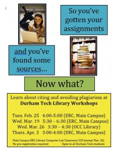 "One photo of a stack of books. A photo of a female student studying at a laptop. Text says, ""So you've gotten your assignments"" ""and you've found some sources..."" ""Now what?"" ""Learn about citing and avoiding plagiarism at Durham Tech Library Workshops Tues. Feb. 25 4:00 - 5:00 (ERC, Main Campus) Wed. Mar. 19 5:30 - 6:30 (ERC, Main Campus) Wed. Mar. 26 3:30 - 4:30 (OCC Library) Thurs. Apr. 3 3:00 - 4:00 (ERC, Main Campus)"" ""Main Campus ERC Library Computer Lab Classroom 520 (except Mar. 26) No pre-registration required. Open to all Durham Tech students."""