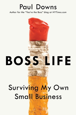 Boss Life: Surviving My Own Small Business by Paul Downs