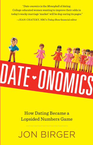 Date-onomics: How Dating Became a Lopsided Numbers Game by Jon Birger