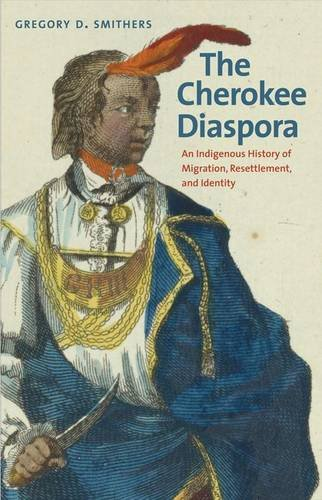 The Cherokee Diaspora: An Indigenous History of Migration, Resettlement, and Identity by Gregory D. Smithers