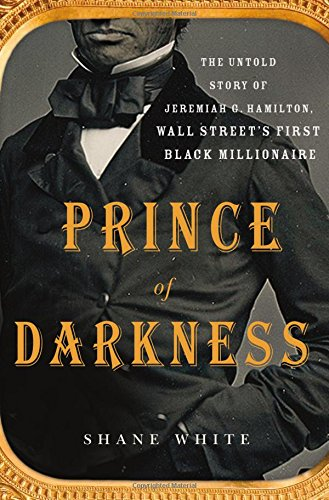 Prince of Darkness: The Untold Story of Jeremiah G. Hamilton, Wall Street's First Black Millionaire by Shane White