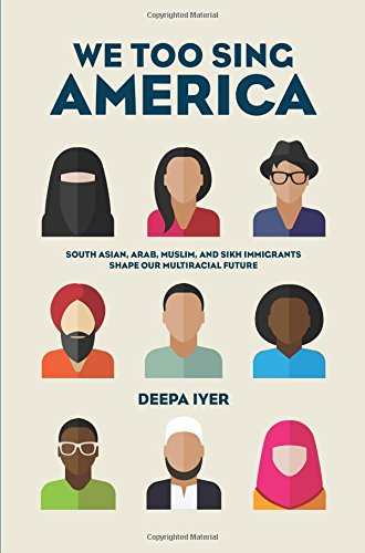 We Too Sing America: South Asian, Muslim, and Sikh Immigrants Shape Our Multiracial Future by Deepa Iyer