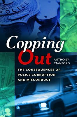 Copping Out: The Consequences of Police Corruption and Misconduct by Anthony Stanford