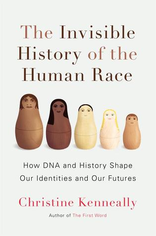 Invisible History of the Human Race: How DNA and History Shapes our Identities and our Futures by Christine Kenneally