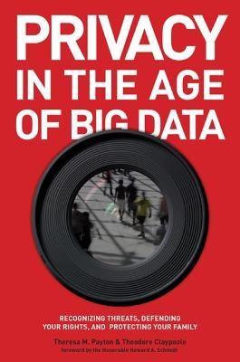 Privacy in the Age of Big Data: Recognizing Threats, Defending Your Rights, and Protecting Your Family by Theresa M. Payton, Theodore Claypoole