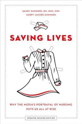 Saving Lives: Why the Media's Portrayal of Nursing Puts Us All at Risk, updated 2nd ed. by Sandy Summers, Harry Jacobs Summers