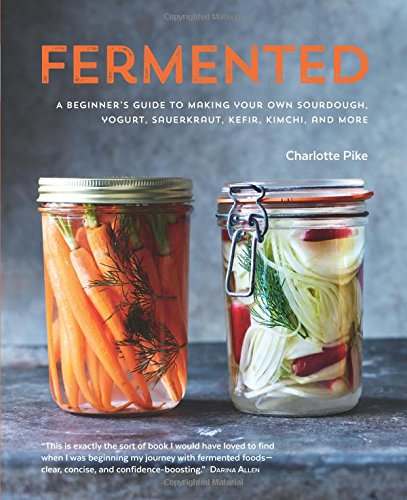 Fermented: A Beginner's Guide to Making Your Own Sourdough, Yogurt, Sauerkraut, Kefir, Kimchi and More by Charlotte Pike