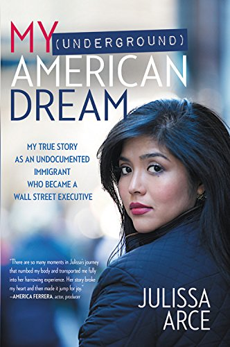 My (Underground) American Dream: My True Story as an Undocumented Immigrant Who Became a Wall Street Executive by Julisssa Arce