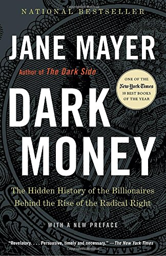 Dark Money: The Hidden History of the Billionaires behind the Rise of the Radical Right by Jane Mayer