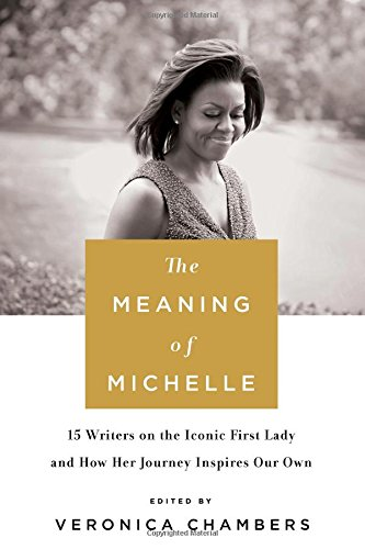Meaning of Michelle: 16 Writers on the Iconic First Lady and How Her Journey Inspires Our Own - Edited by Veronica Chambers