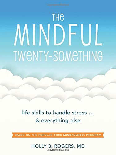 Mindful Twenty-Something: Life Skills to Handle Stress…and Everything Else by Holly B. Rogers