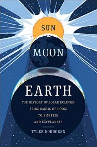 Sun, Moon, Earth: The History of Solar Eclipses from Omens of Doom to Einstein and Exoplanets by Tyler Nordgren book cover
