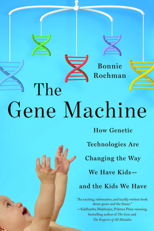 The Gene Machine: How Genetic Technologies are Changing the Way We Have Kids-and the Kids We Have by Bonnie Rochman