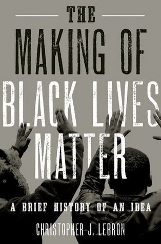 The Making of Black Lives Matter: A Brief History of an Idea by Christopher J. Lebron