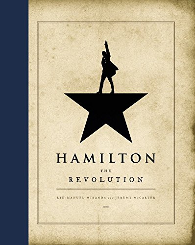 Hamilton: the Revolution: Being the Complete Libretto of the Broadway Musical with a New Account of its Creation and Concise Remarks on Hip-Hop, the Power of Stories, and the New America by Lin-Manuel Miranda and Jeremy McCarter