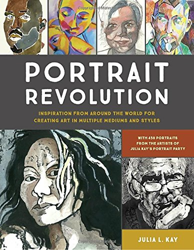 Portrait Revolution: Inspiration from around the World for Creating Art in Multiple Mediums and Styles by Edited by Julia L. Kay