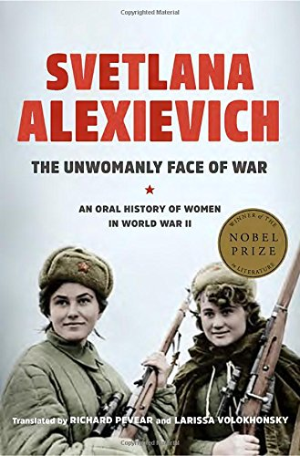 Unwomanly Face of War: An Oral History of Women in World War II by Svetlana Alexievich