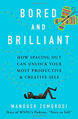 Bored and Brilliant: How Spacing Out Can Unlock Your Most Productive and Creative Self by Manoush Zomorodi