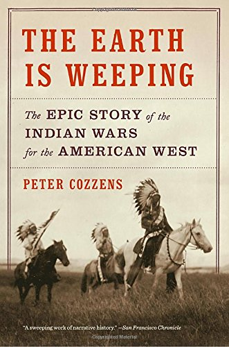 The Earth Is Weeping: The Epic Story of the Indian Wars for the American West by Peter Cozzens