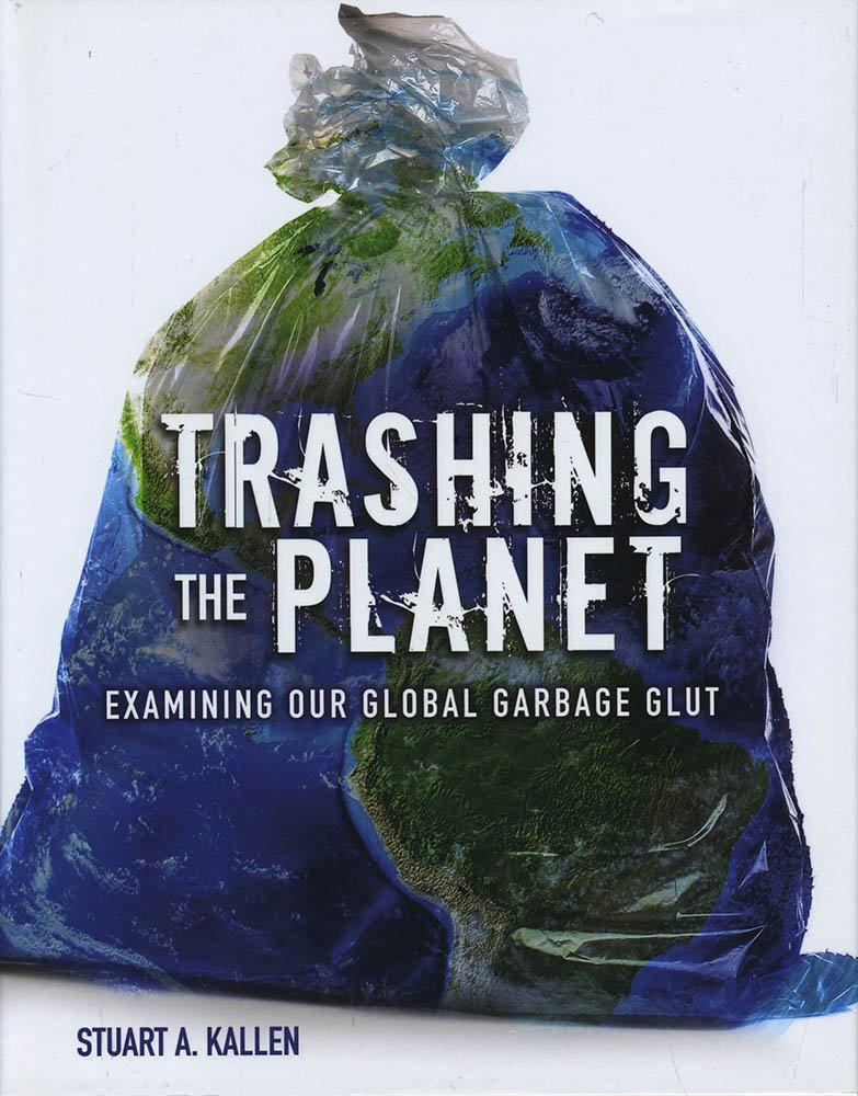 Trashing the Planet: Examining Our Global Garbage Glut by Stuart A. Kallen