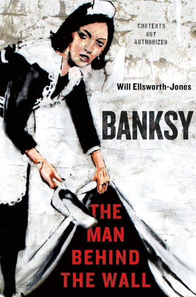 Banksy: The Man Behind the Wall by Will Ellsworth-Jones