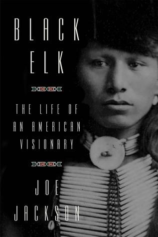 Black Elk: The Life of an American Visionary by Joe Jackson