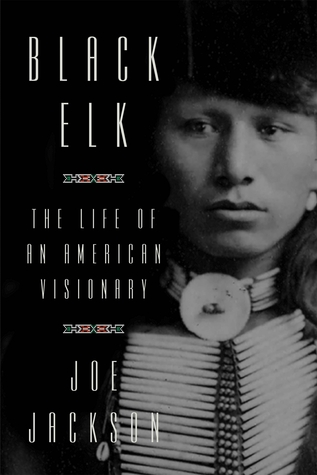 Black Elk: The Life of an American Visionary by Joe Jackson