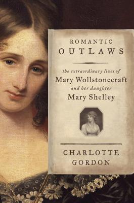 Romantic Outlaws: The Extraordinary Lives of Mary Wollstonecraft & Mary Shelley by Charlotte Gordon