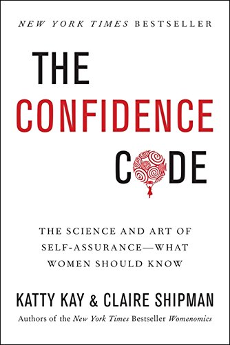 The Confidence Code: The Science and Art of Self-Assurance-What Women Should Know by Claire Shipman and Katty Kaye