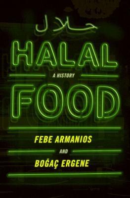 Halal Food: A History by Febe Armanios and Bogac Ergene