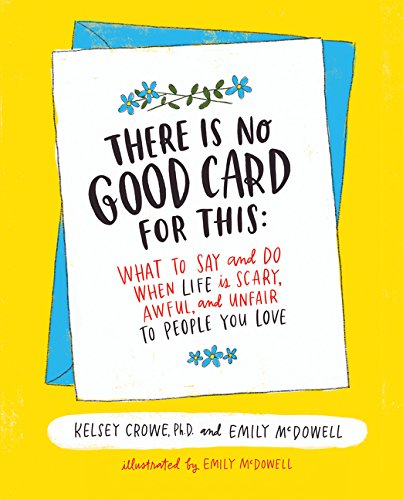 There is no good card for this: What to say and do when life is scary, awful, and unfair to the people you love