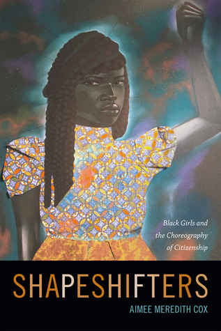 Shapeshifters: Black Girls and the Choreography of Citizenship by Aimee Meredith Cox