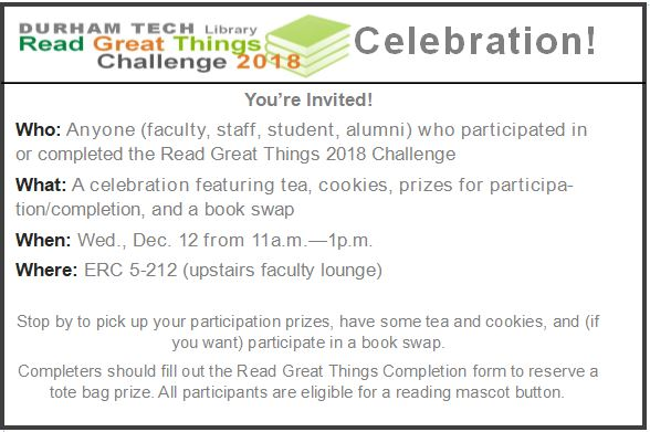 Durham Tech Library's Read Great Things 2018 Challenge Celebration! You're invited! Who: Anyone (faculty, staff, student, alumni) who participated in or completed the Read Great Things 2018 Challenge What: A celebration featuring tea, cookies, prizes for participation/completion, and a book swap When: Wed., Dec. 12 from 11a.m.—1p.m. Where: ERC 5-212 (upstairs faculty lounge) Stop by to pick up your participation prizes, have some tea and cookies, and (if you want) participate in a book swap. Completers should fill out the Read Great Things Completion form to reserve a tote bag prize. All participants are eligible for a reading mascot button.