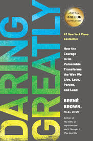Daring greatly- how the courage to be vulnerable transforms the way we live, love, parent, and lead by Brene Brown