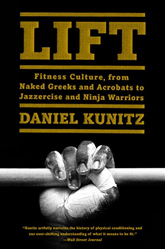Lift - fitness culture, from naked Greeks and acrobats to jazzercise and ninja warriors by Daniel Kunitz