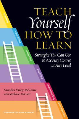 Teach Yourself How to Learn: Strategies You Can Use to Ace Any Course at Any Level by Saundra Yancy McGuire and Stephanie McGuire
