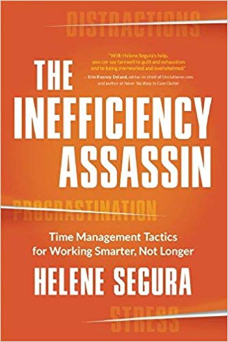The Inefficiency Assassin Time Management Tactics for Working Smarter, Not Longer by Helene Segura