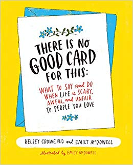 There is no good card for this - What to say and do when life is scary, awful, and unfair to people you love by Kelsey Crowe and Emily McDowell