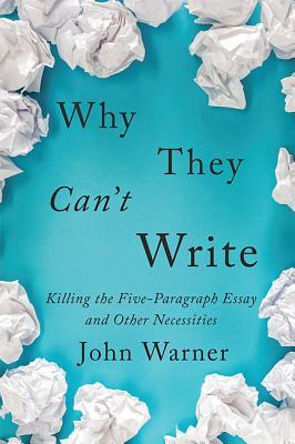 Why The Can't Write: Killing the Five-Paragraph Essay and Other Necessities by John Warner