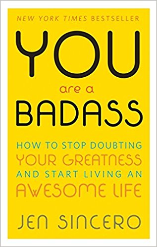 You are a badass - how to stop doubting your greatness and start living an awesome life by Jen Sincero