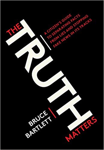 The Truth Matters: A Citizen's Guide to Separating Facts from Lies and Stopping Fake News in Its Tracks by Bruce Bartlett