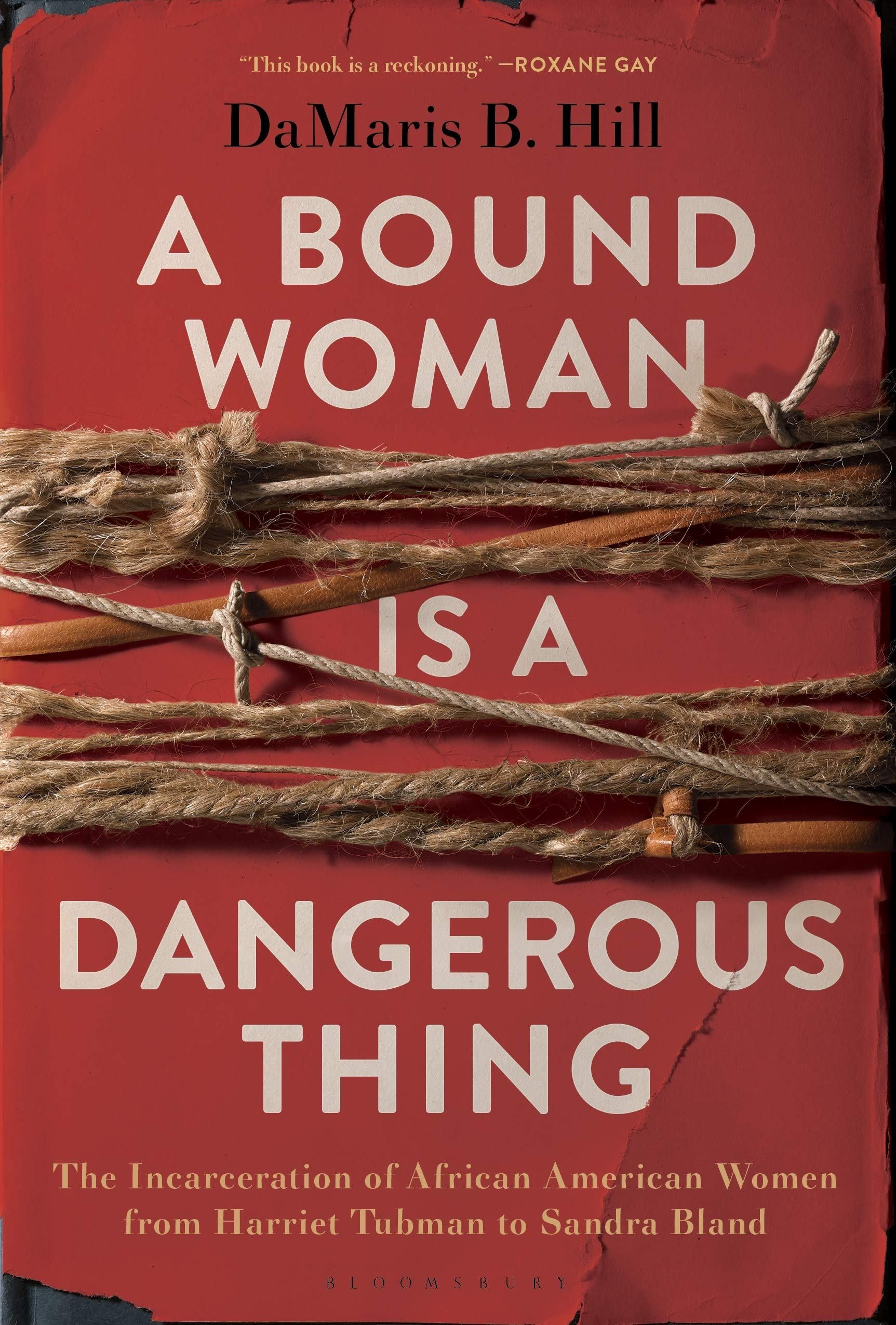 A Bound Woman Is a Dangerous Thing: The Incarceration of African American Women from Harriet Tubman to Sandra Bland by DaMaris B. Hill