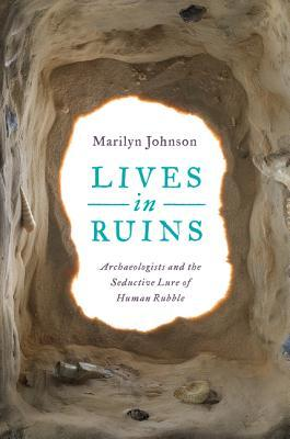 Lives in Ruins: Archaelogists and the Seductive Lure of Human Rubble by Marilyn Johnson