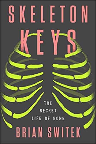 Skeleton Keys: The Secret Life of Bone by Brian Switek