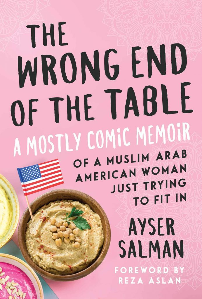 The Wrong End of the Table: A Mostly Comic Memoir of a Muslim Arab American Woman Just Trying to Fit In by Ayser Salman