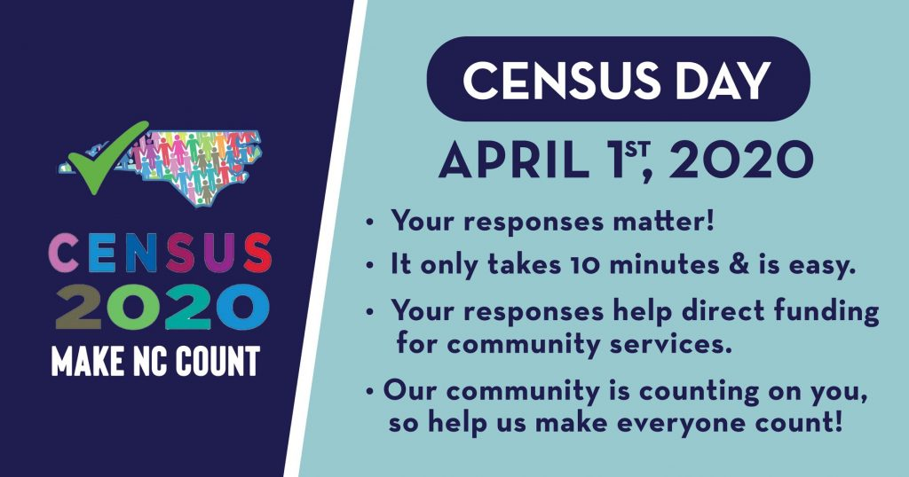 Census 2020: Make NC Count. Census Day, April 1, 2020. Your responses matter. It only takes 10 minutes & is easy. Your responses help direct funding for community services. Our community is counting on you, so help us make everyone count.